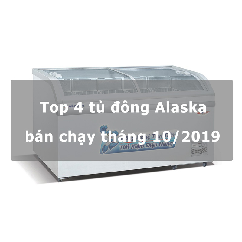 Top 4 tủ đông Alaska bán chạy tháng 10/2019